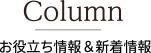 Column|お役立ち情報&新着情報
